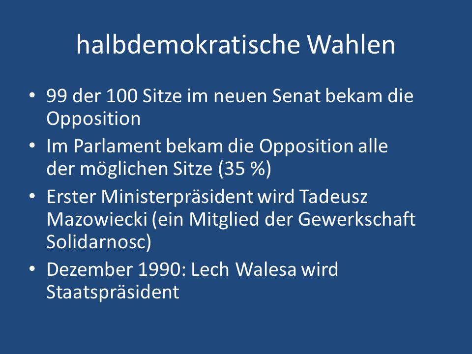halbdemokratische Wahlen 99 der 100 Sitze im neuen Senat bekam die Opposition Im Parlament bekam die Opposition alle der möglichen Sitze (35 %) Erster Ministerpräsident wird Tadeusz Mazowiecki (ein Mitglied der Gewerkschaft Solidarnosc) Dezember 1990: Lech Walesa wird Staatspräsident