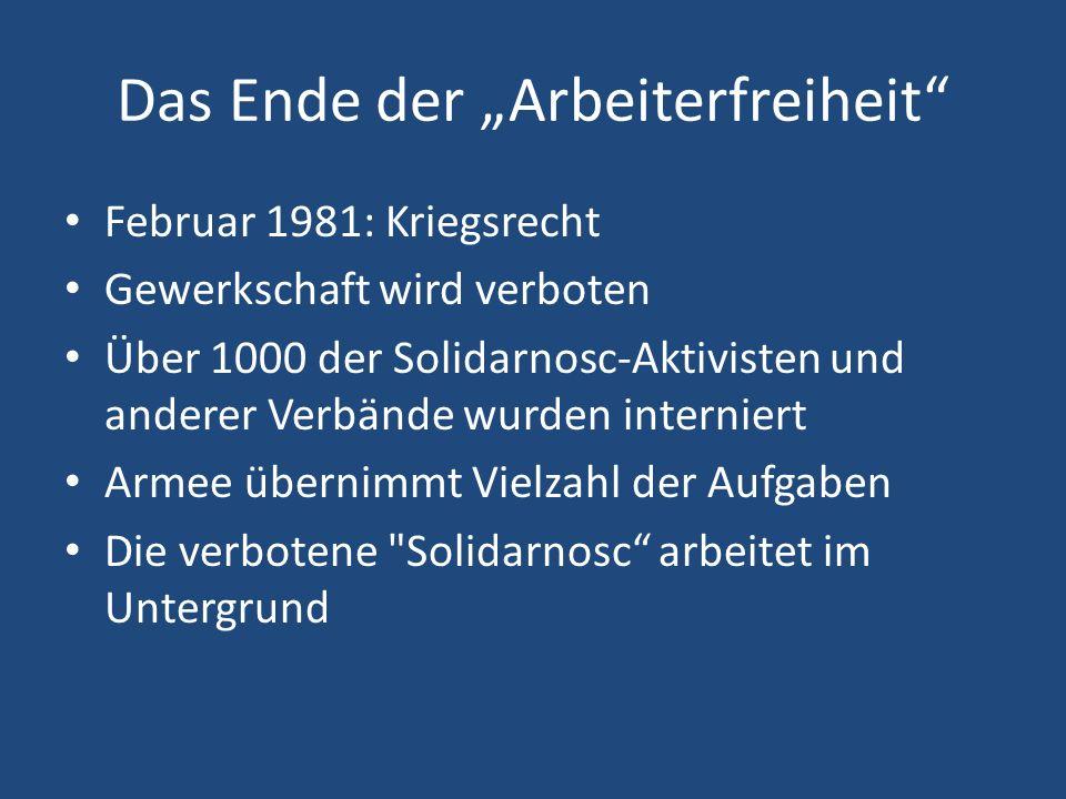 """Das Ende der """"Arbeiterfreiheit Februar 1981: Kriegsrecht Gewerkschaft wird verboten Über 1000 der Solidarnosc-Aktivisten und anderer Verbände wurden interniert Armee übernimmt Vielzahl der Aufgaben Die verbotene Solidarnosc arbeitet im Untergrund"""