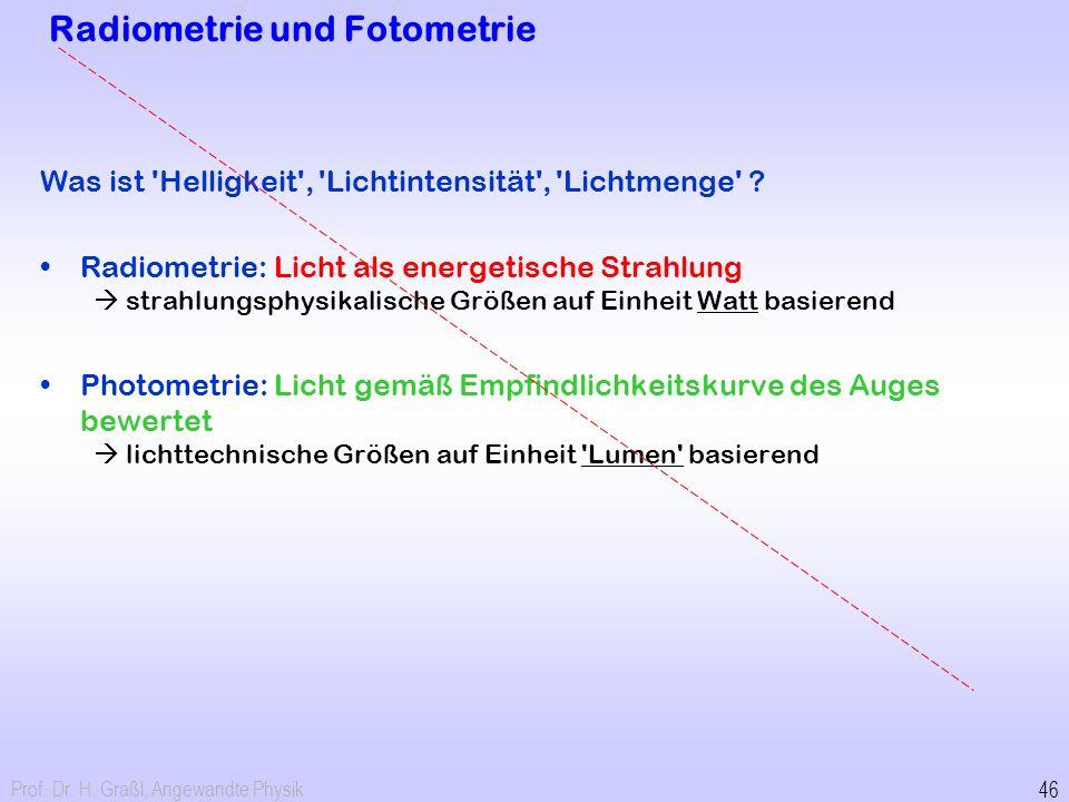 Prof. Dr. H. Graßl, Angewandte Physik 46 Radiometrie und Fotometrie Was ist 'Helligkeit', 'Lichtintensität', 'Lichtmenge' ? Radiometrie: Licht als ene