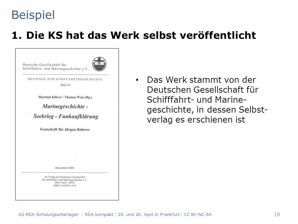 Beispiel 18 Das Werk stammt von der Deutschen Gesellschaft für Schifffahrt- und Marine- geschichte, in dessen Selbst- verlag es erschienen ist 1.Die KS hat das Werk selbst veröffentlicht AG RDA Schulungsunterlagen | RDA kompakt | 25.