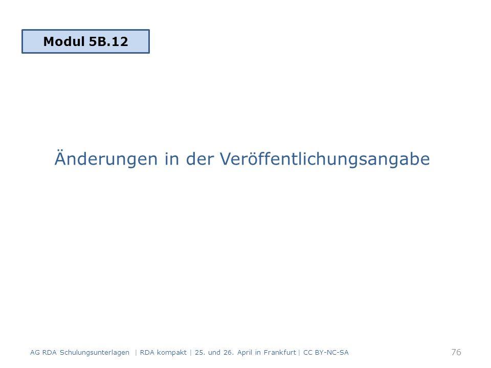 Änderungen in der Veröffentlichungsangabe Modul 5B.12 AG RDA Schulungsunterlagen | RDA kompakt | 25.