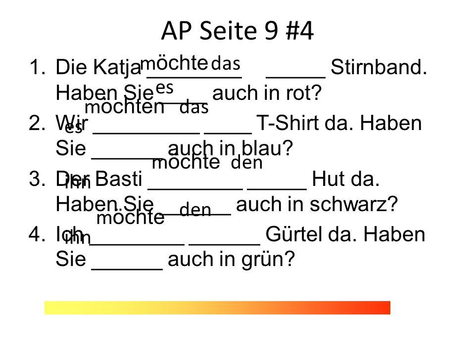 AP Seite 9 #4 1.Die Katja _____________ Stirnband. Haben Sie ____ auch in rot? 2.Wir _________ ____ T-Shirt da. Haben Sie ______ auch in blau? 3.Der B