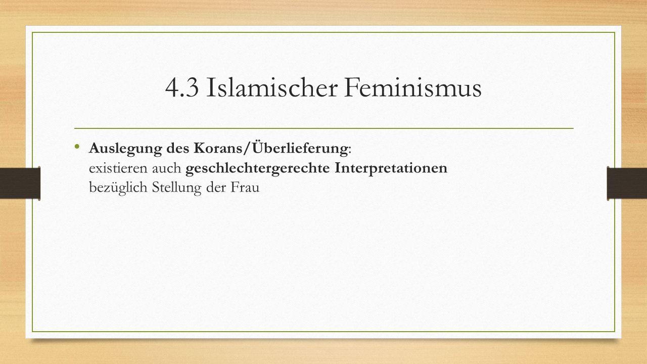4.3 Islamischer Feminismus Auslegung des Korans/Überlieferung: existieren auch geschlechtergerechte Interpretationen bezüglich Stellung der Frau