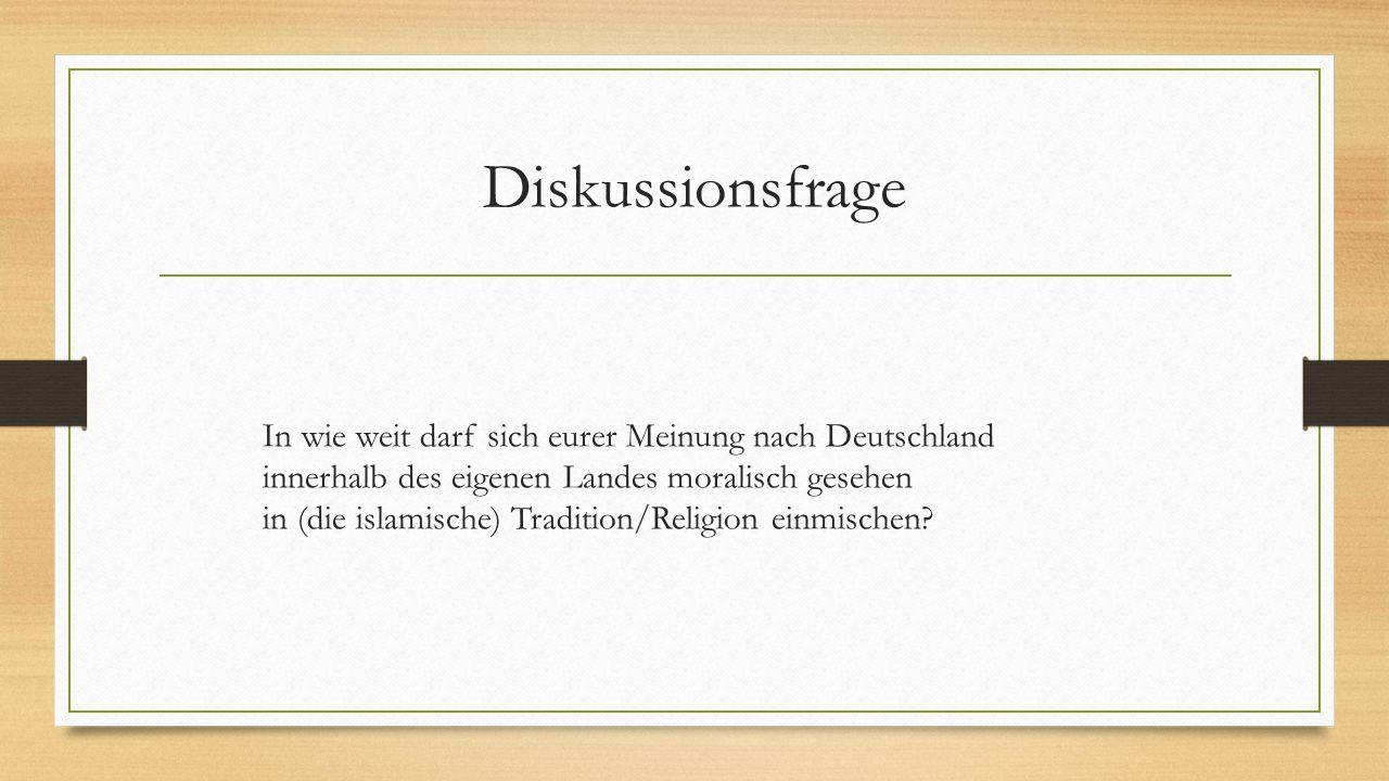 Diskussionsfrage In wie weit darf sich eurer Meinung nach Deutschland innerhalb des eigenen Landes moralisch gesehen in (die islamische) Tradition/Rel