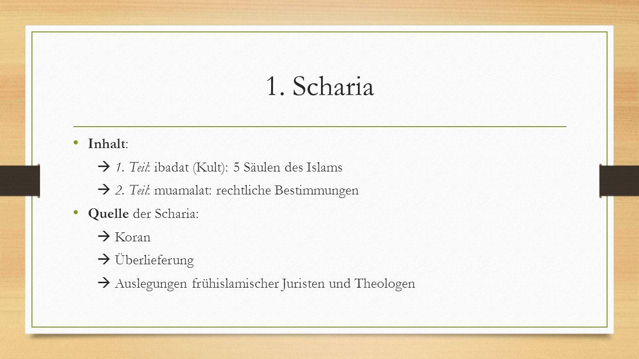 1. Scharia Inhalt:  1. Teil: ibadat (Kult): 5 Säulen des Islams  2. Teil: muamalat: rechtliche Bestimmungen Quelle der Scharia:  Koran  Überliefer