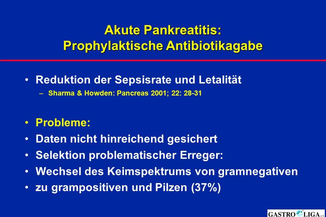 Akute Pankreatitis: Prophylaktische Antibiotikagabe Reduktion der Sepsisrate und Letalität –Sharma & Howden: Pancreas 2001; 22: 28-31 Probleme: Daten