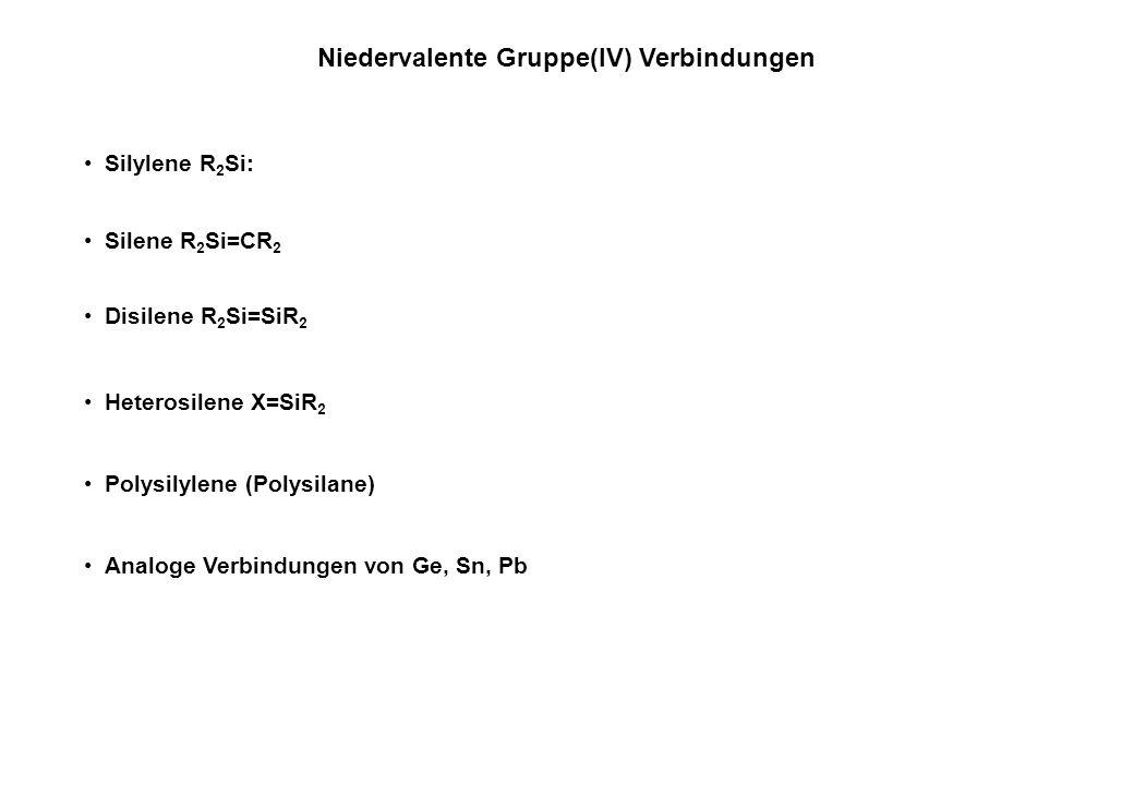 Niedervalente Gruppe(IV) Verbindungen Silylene R 2 Si: Silene R 2 Si=CR 2 Disilene R 2 Si=SiR 2 Heterosilene X=SiR 2 Analoge Verbindungen von Ge, Sn, Pb Polysilylene (Polysilane)