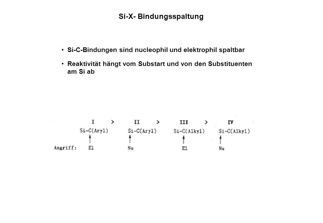Si-X- Bindungsspaltung Si-C-Bindungen sind nucleophil und elektrophil spaltbar Reaktivität hängt vom Substart und von den Substituenten am Si ab
