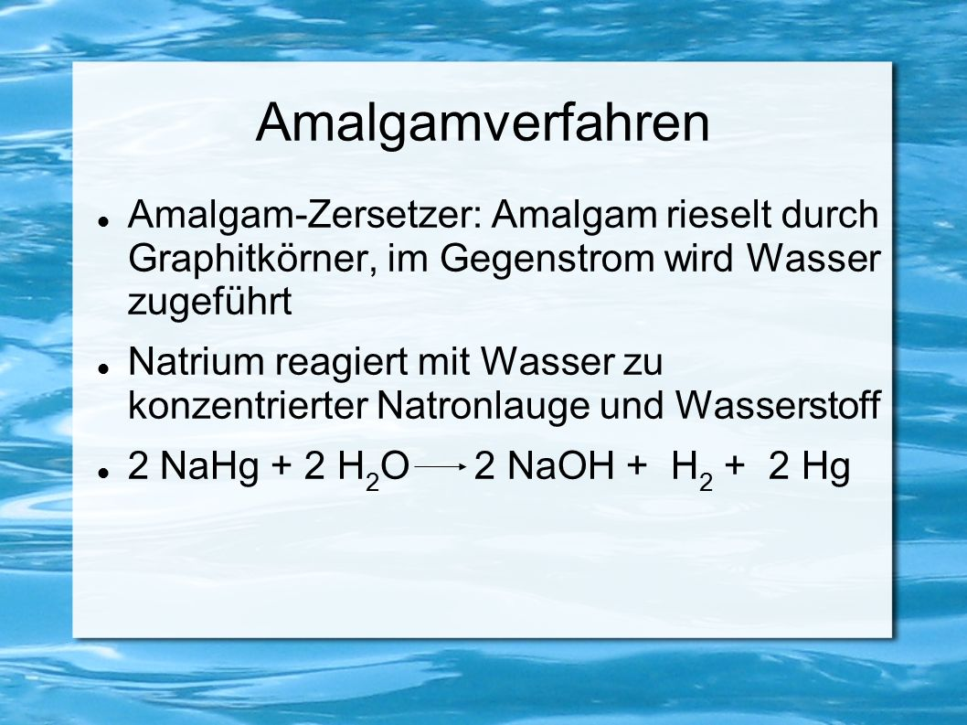 Amalgamverfahren Amalgam-Zersetzer: Amalgam rieselt durch Graphitkörner, im Gegenstrom wird Wasser zugeführt Natrium reagiert mit Wasser zu konzentrie