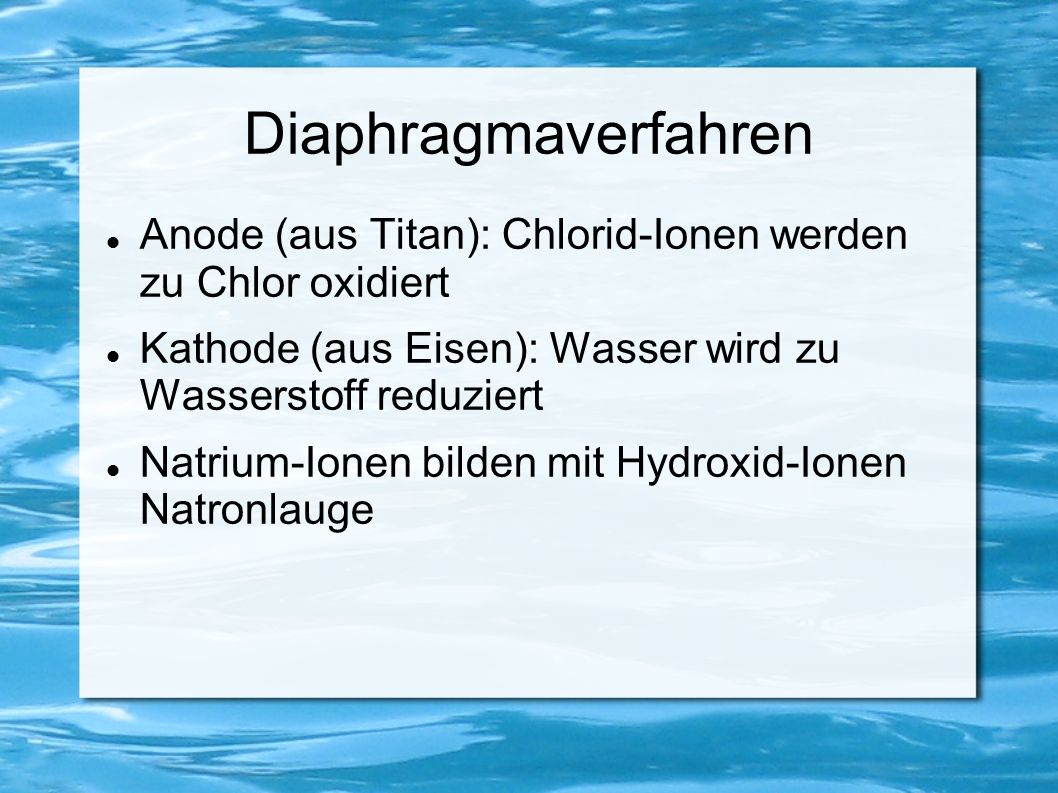 Diaphragmaverfahren Anode (aus Titan): Chlorid-Ionen werden zu Chlor oxidiert Kathode (aus Eisen): Wasser wird zu Wasserstoff reduziert Natrium-Ionen