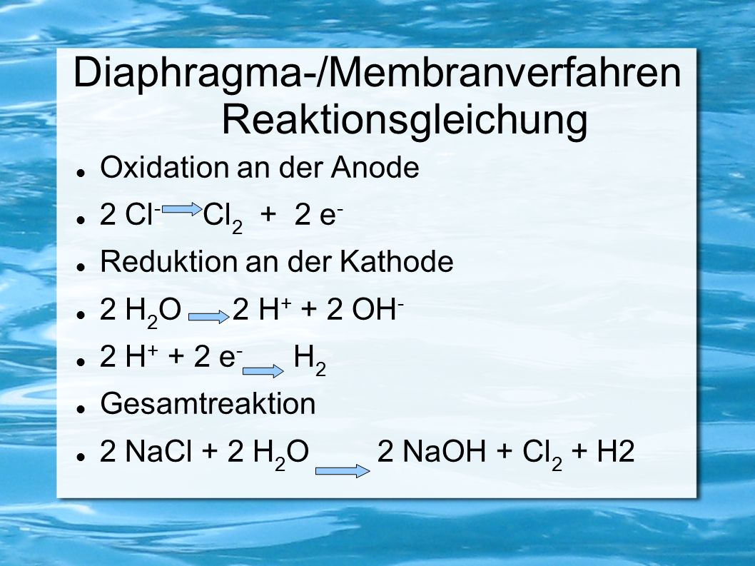 Diaphragma-/Membranverfahren Reaktionsgleichung Oxidation an der Anode 2 Cl - Cl 2 + 2 e - Reduktion an der Kathode 2 H 2 O 2 H + + 2 OH - 2 H + + 2 e