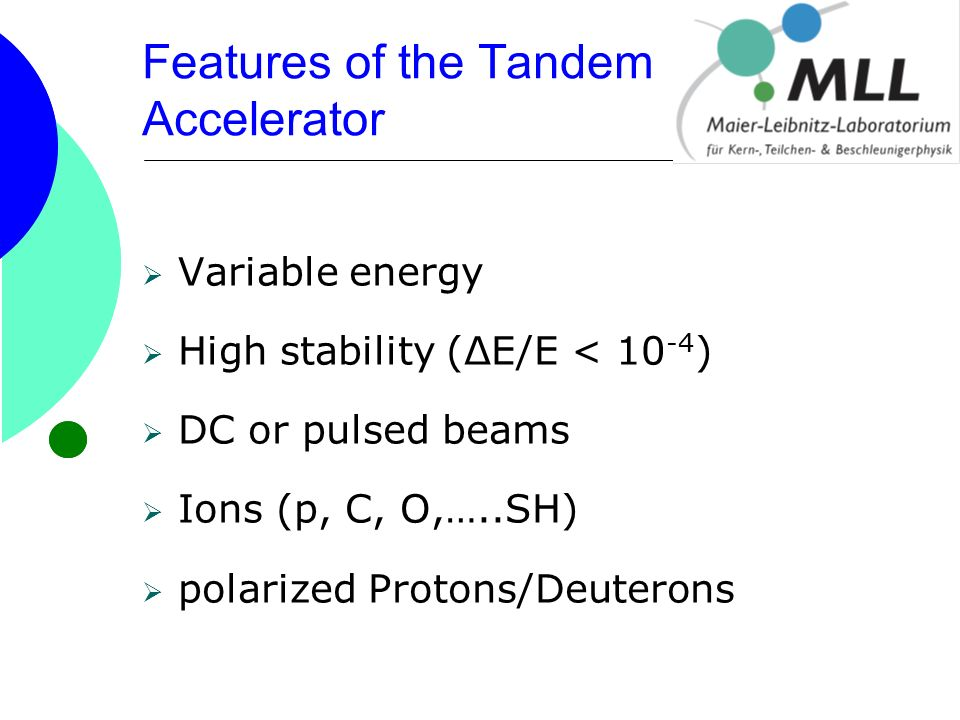 Features of the Tandem Accelerator  Variable energy  High stability (ΔE/E < 10 -4 )  DC or pulsed beams  Ions (p, C, O,…..SH)  polarized Protons/