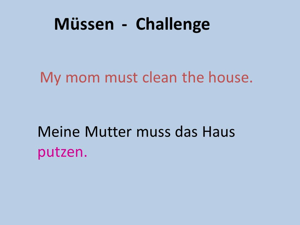 You can also describe what other people have to do to help out at home. My sister has to wash up. Meine Schwester muss abwaschen.