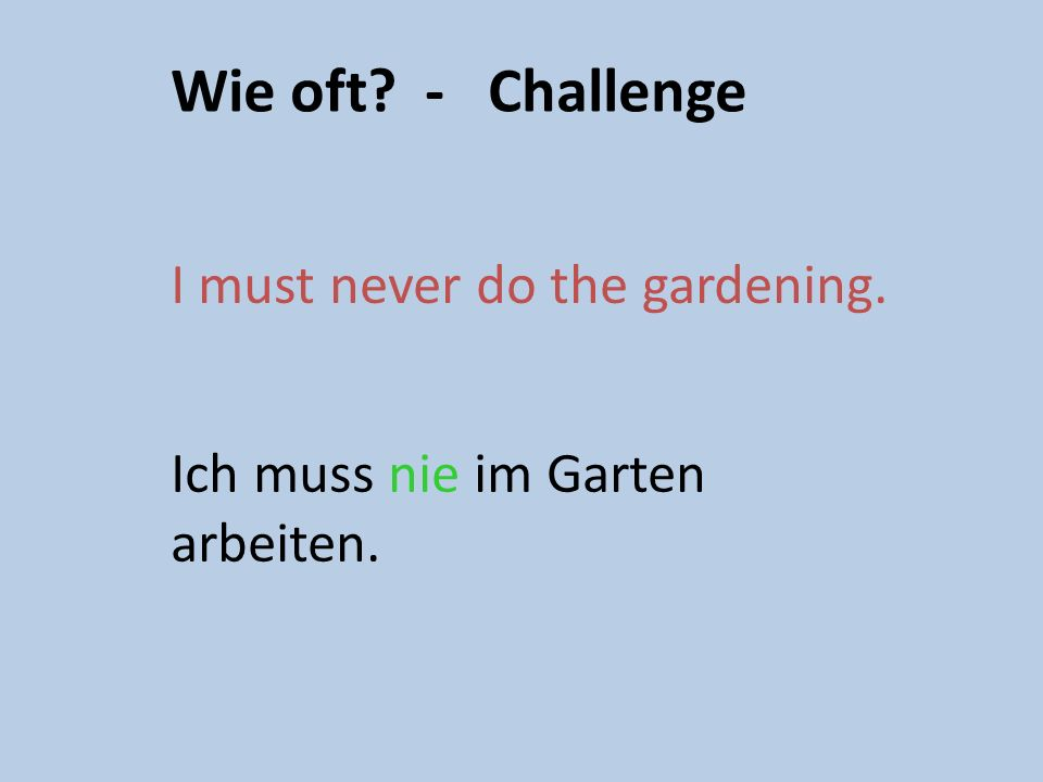 Wie oft machst du das? Remember the adverb goes with the verb in German! Ich muss jeden Tag abwaschen. I must wash up every day.