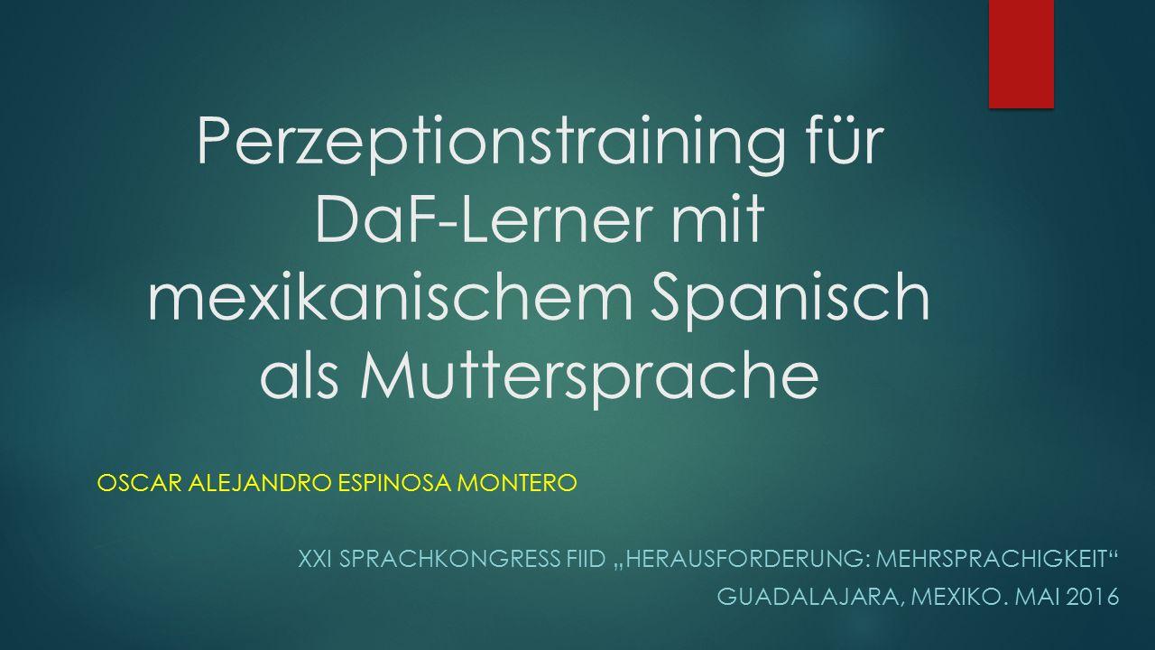 """Perzeptionstraining für DaF-Lerner mit mexikanischem Spanisch als Muttersprache OSCAR ALEJANDRO ESPINOSA MONTERO XXI SPRACHKONGRESS FIID """"HERAUSFORDERUNG: MEHRSPRACHIGKEIT GUADALAJARA, MEXIKO."""