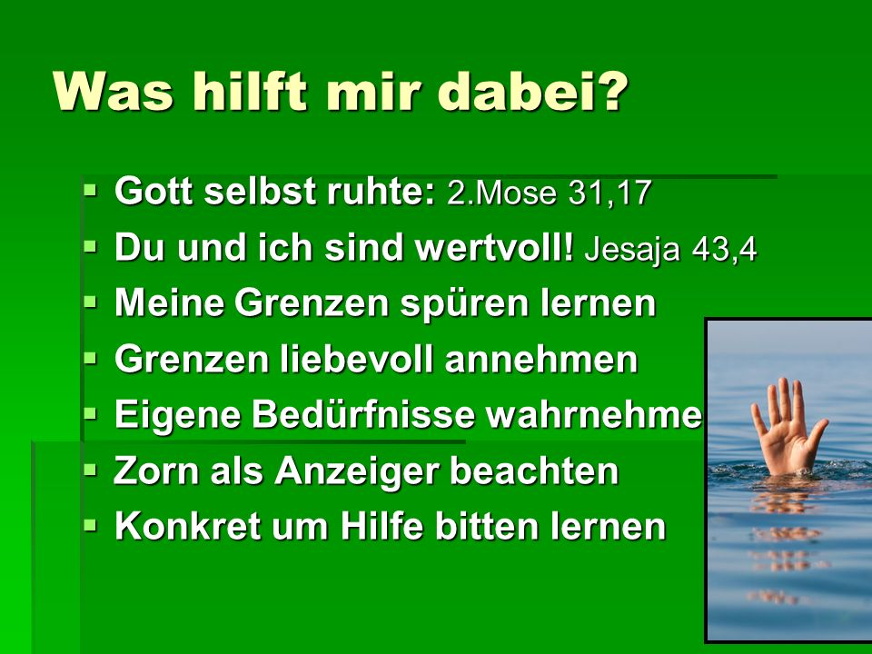 Was hilft mir dabei?  Gott selbst ruhte: 2.Mose 31,17  Du und ich sind wertvoll! Jesaja 43,4  Meine Grenzen spüren lernen  Grenzen liebevoll anneh