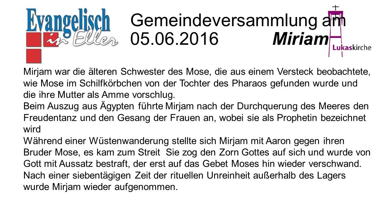 Gemeindeversammlung am 05.06.2016 Miriam Mirjam war die älteren Schwester des Mose, die aus einem Versteck beobachtete, wie Mose im Schilfkörbchen von der Tochter des Pharaos gefunden wurde und die ihre Mutter als Amme vorschlug.