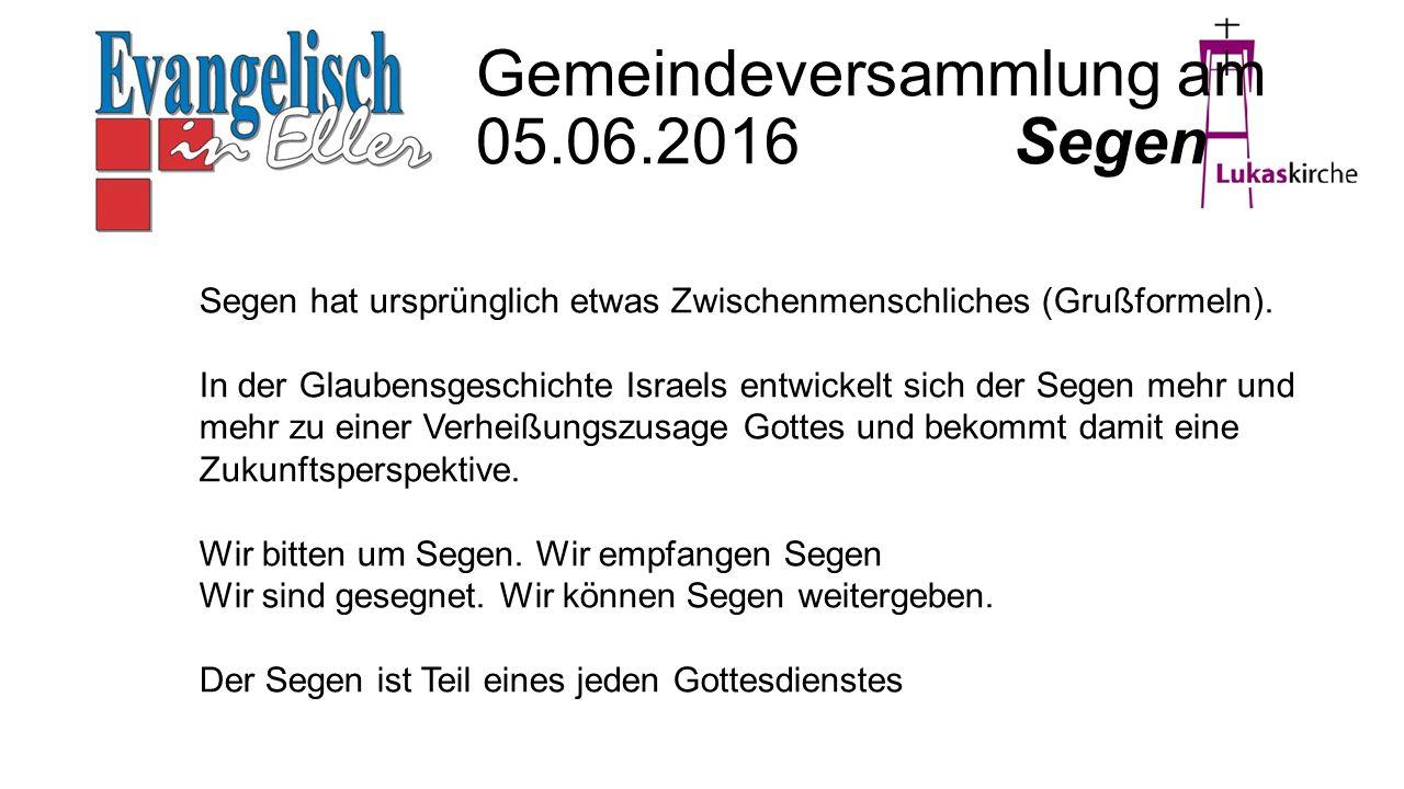 Gemeindeversammlung am 05.06.2016 Segen Segen hat ursprünglich etwas Zwischenmenschliches (Grußformeln). In der Glaubensgeschichte Israels entwickelt