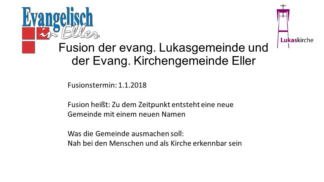 Fusion der evang. Lukasgemeinde und der Evang. Kirchengemeinde Eller Fusionstermin: 1.1.2018 Fusion heißt: Zu dem Zeitpunkt entsteht eine neue Gemeind