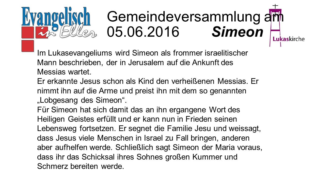 Erläuterung Simeon Gemeindeversammlung am 05.06.2016 Simeon Im Lukasevangeliums wird Simeon als frommer israelitischer Mann beschrieben, der in Jerusalem auf die Ankunft des Messias wartet.