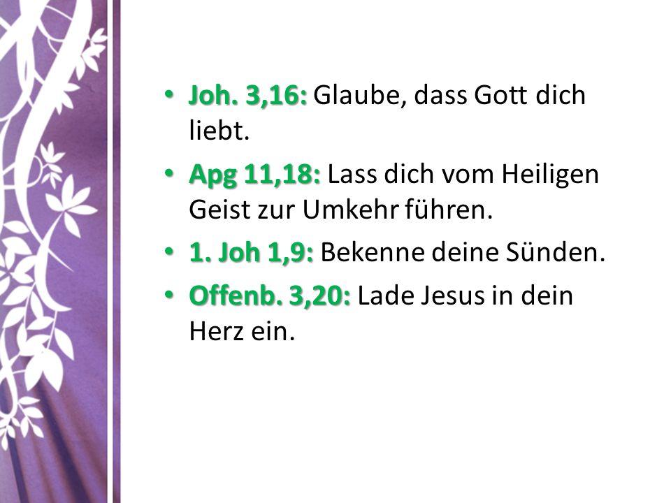 Joh. 3,16: Joh. 3,16: Glaube, dass Gott dich liebt. Apg 11,18: Apg 11,18: Lass dich vom Heiligen Geist zur Umkehr führen. 1. Joh 1,9: 1. Joh 1,9: Beke