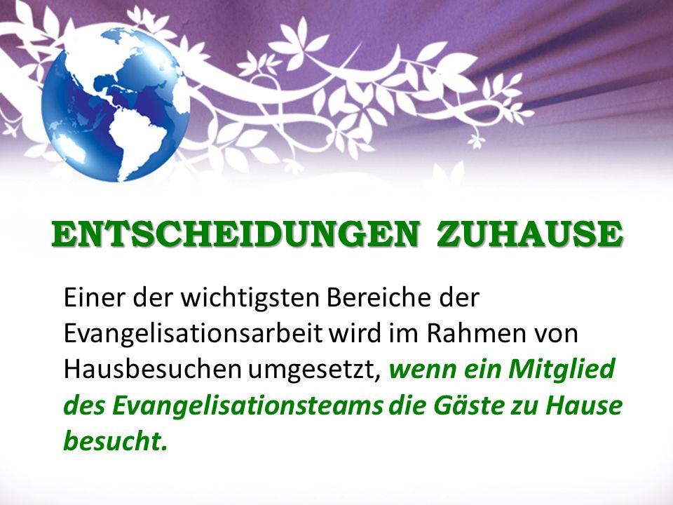 ENTSCHEIDUNGEN ZUHAUSE ENTSCHEIDUNGEN ZUHAUSE Einer der wichtigsten Bereiche der Evangelisationsarbeit wird im Rahmen von Hausbesuchen umgesetzt, wenn