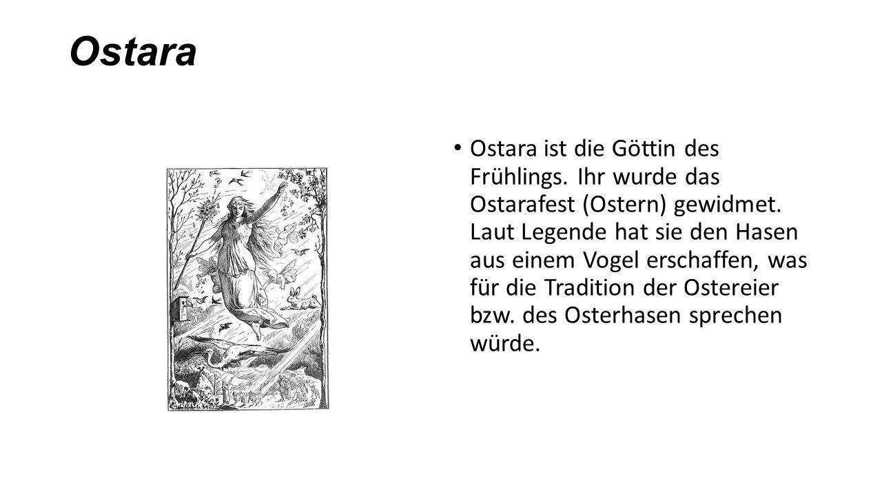 Ostara Ostara ist die Göttin des Frühlings. Ihr wurde das Ostarafest (Ostern) gewidmet. Laut Legende hat sie den Hasen aus einem Vogel erschaffen, was