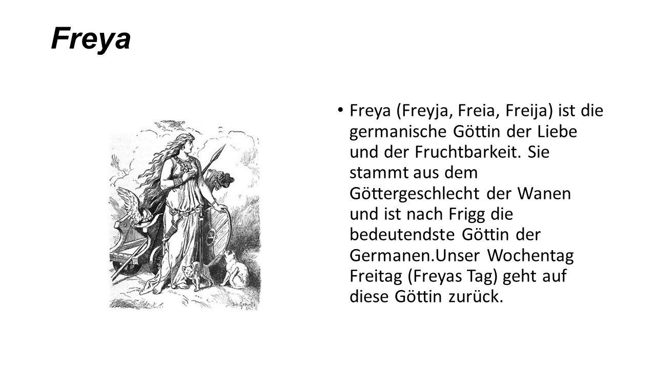 Freya Freya (Freyja, Freia, Freija) ist die germanische Göttin der Liebe und der Fruchtbarkeit. Sie stammt aus dem Göttergeschlecht der Wanen und ist