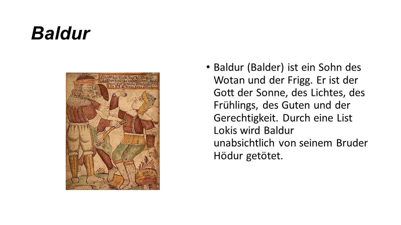 Baldur Baldur (Balder) ist ein Sohn des Wotan und der Frigg. Er ist der Gott der Sonne, des Lichtes, des Frühlings, des Guten und der Gerechtigkeit. D