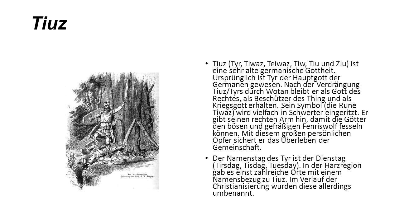 Tiuz Tiuz (Tyr, Tiwaz, Teiwaz, Tiw, Tiu und Ziu) ist eine sehr alte germanische Gottheit. Ursprünglich ist Tyr der Hauptgott der Germanen gewesen. Nac