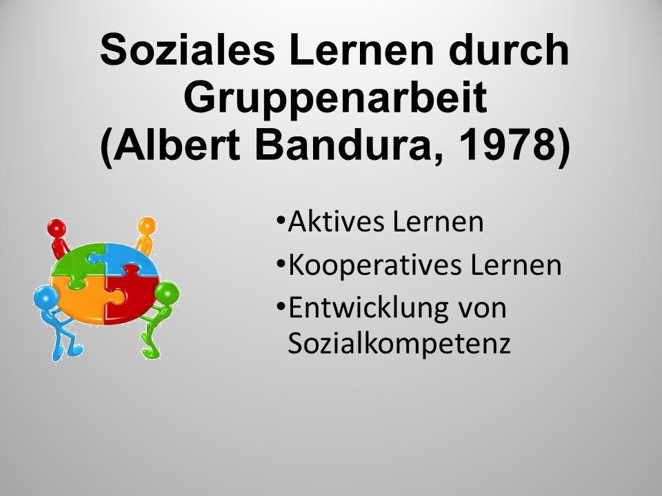 Soziales Lernen durch Gruppenarbeit (Albert Bandura, 1978) Aktives Lernen Kooperatives Lernen Entwicklung von Sozialkompetenz