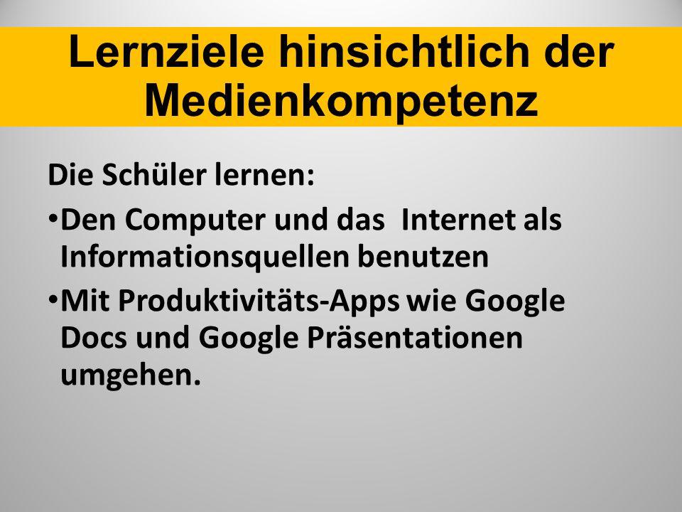 Lernziele hinsichtlich der Medienkompetenz Die Schüler lernen: Den Computer und das Internet als Informationsquellen benutzen Mit Produktivitäts-Apps wie Google Docs und Google Präsentationen umgehen.