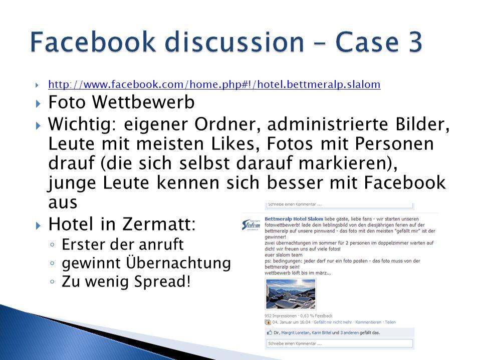  http://www.facebook.com/home.php#!/hotel.bettmeralp.slalom http://www.facebook.com/home.php#!/hotel.bettmeralp.slalom  Foto Wettbewerb  Wichtig: eigener Ordner, administrierte Bilder, Leute mit meisten Likes, Fotos mit Personen drauf (die sich selbst darauf markieren), junge Leute kennen sich besser mit Facebook aus  Hotel in Zermatt: ◦ Erster der anruft ◦ gewinnt Übernachtung ◦ Zu wenig Spread!
