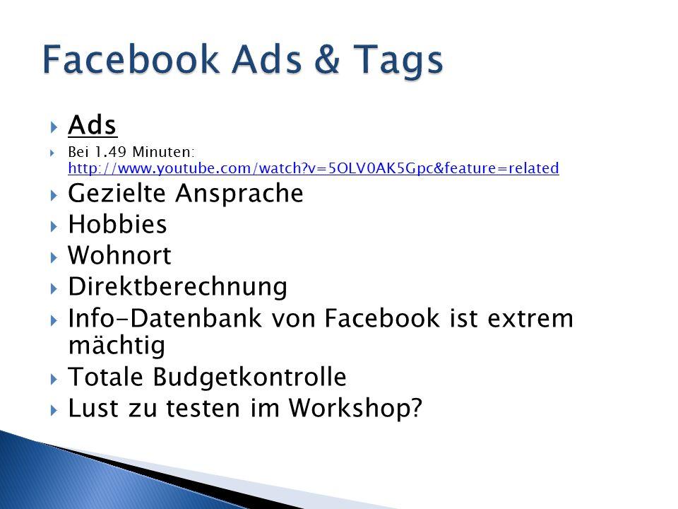  Ads  Bei 1.49 Minuten: http://www.youtube.com/watch v=5OLV0AK5Gpc&feature=related http://www.youtube.com/watch v=5OLV0AK5Gpc&feature=related  Gezielte Ansprache  Hobbies  Wohnort  Direktberechnung  Info-Datenbank von Facebook ist extrem mächtig  Totale Budgetkontrolle  Lust zu testen im Workshop