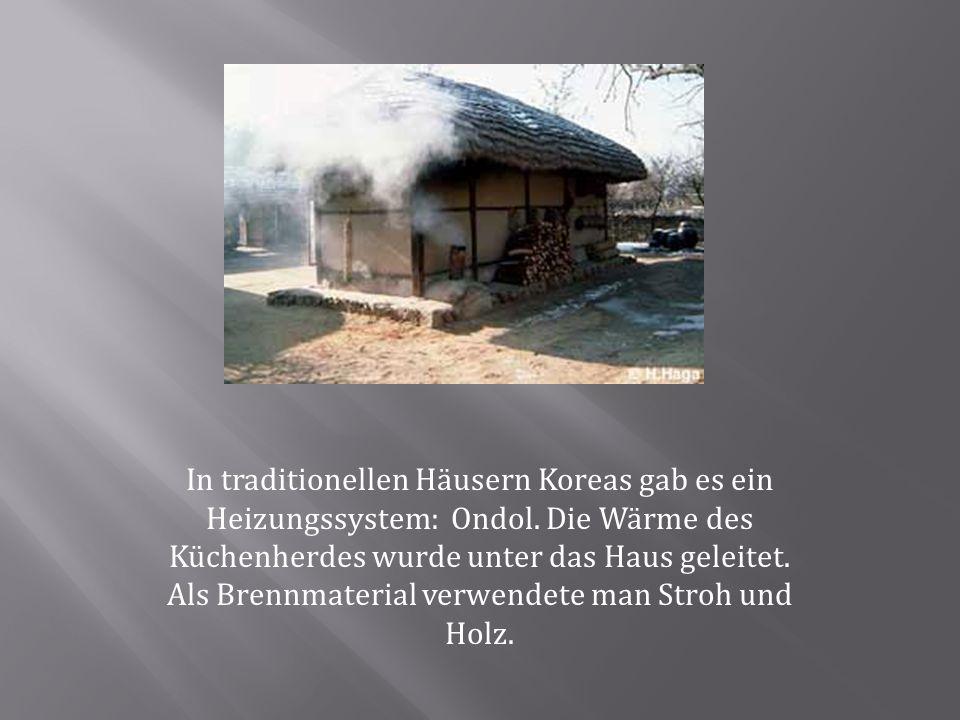 In traditionellen Häusern Koreas gab es ein Heizungssystem: Ondol. Die Wärme des Küchenherdes wurde unter das Haus geleitet. Als Brennmaterial verwend