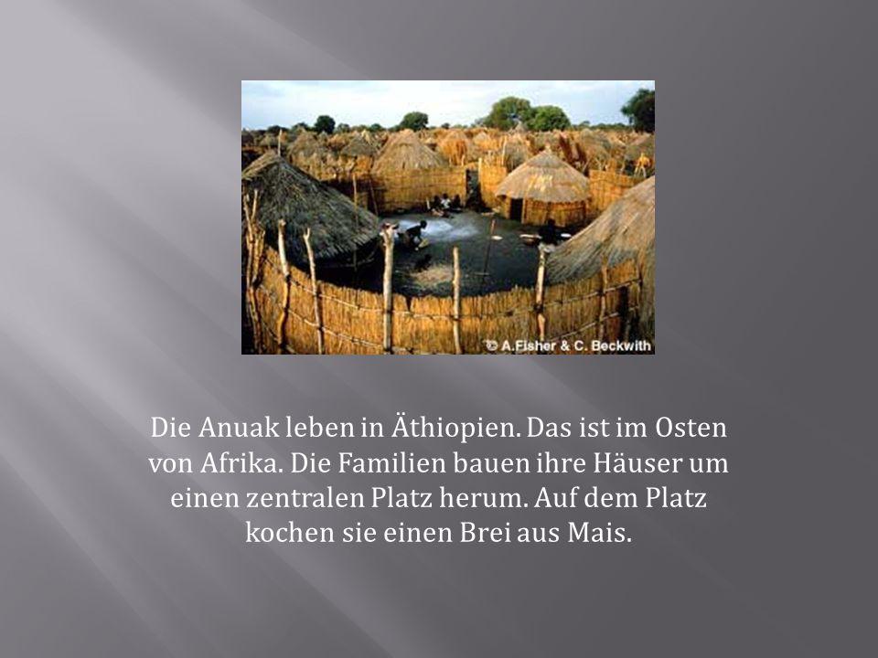 Die Anuak leben in Äthiopien. Das ist im Osten von Afrika.