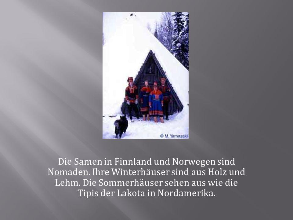 Die Samen in Finnland und Norwegen sind Nomaden. Ihre Winterhäuser sind aus Holz und Lehm. Die Sommerhäuser sehen aus wie die Tipis der Lakota in Nord
