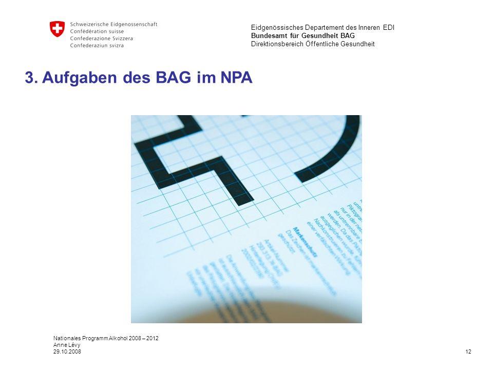12 Eidgenössisches Departement des Inneren EDI Bundesamt für Gesundheit BAG Direktionsbereich Öffentliche Gesundheit Nationales Programm Alkohol 2008 – 2012 Anne Lévy 29.10.2008 3.