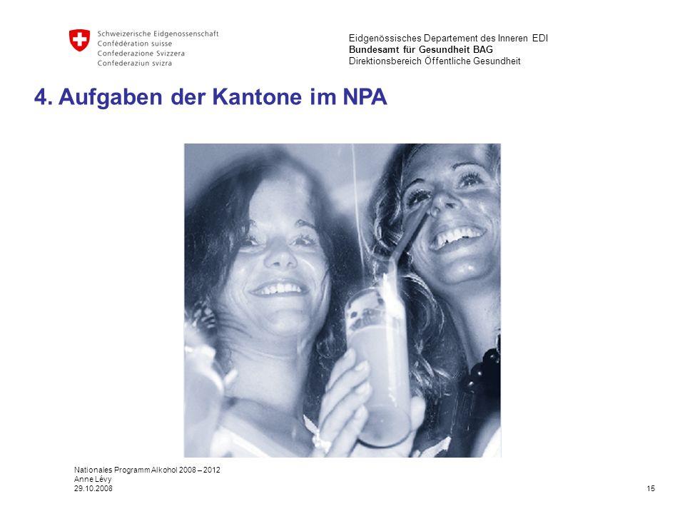 15 Eidgenössisches Departement des Inneren EDI Bundesamt für Gesundheit BAG Direktionsbereich Öffentliche Gesundheit Nationales Programm Alkohol 2008 – 2012 Anne Lévy 29.10.2008 4.