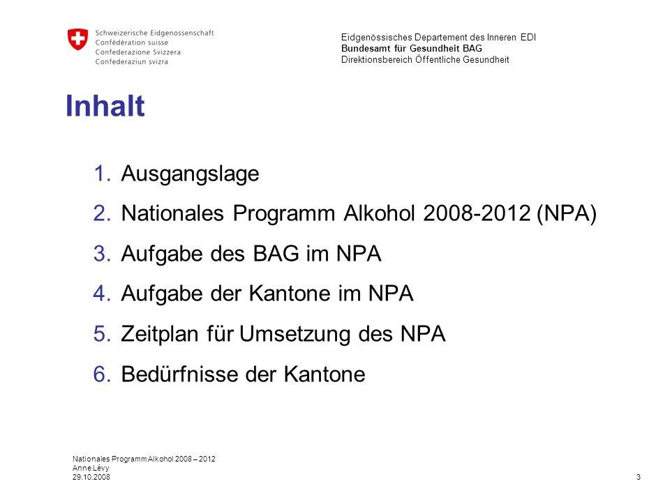 3 Eidgenössisches Departement des Inneren EDI Bundesamt für Gesundheit BAG Direktionsbereich Öffentliche Gesundheit Nationales Programm Alkohol 2008 – 2012 Anne Lévy 29.10.2008 Inhalt 1.Ausgangslage 2.Nationales Programm Alkohol 2008-2012 (NPA) 3.Aufgabe des BAG im NPA 4.Aufgabe der Kantone im NPA 5.Zeitplan für Umsetzung des NPA 6.Bedürfnisse der Kantone