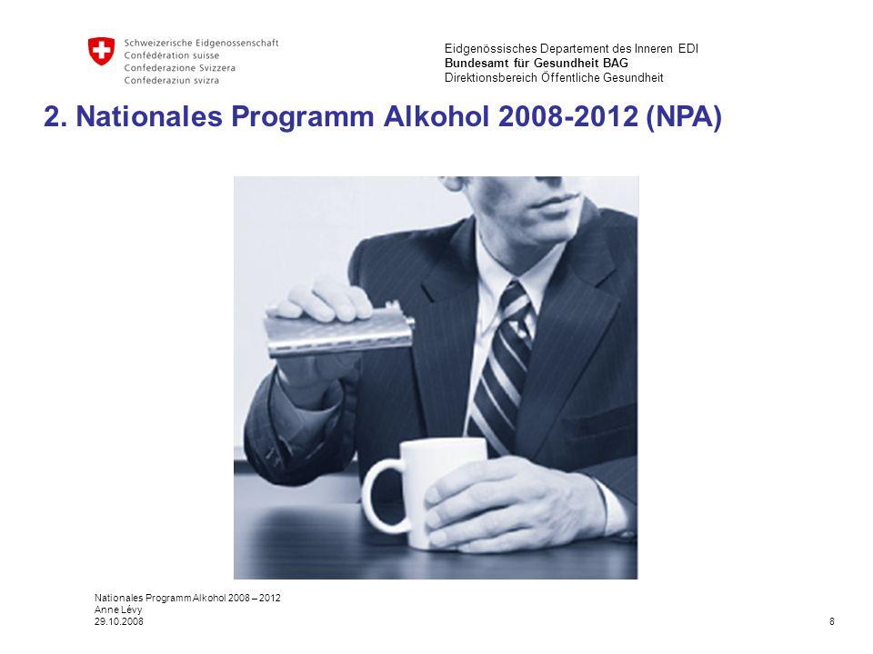 8 Eidgenössisches Departement des Inneren EDI Bundesamt für Gesundheit BAG Direktionsbereich Öffentliche Gesundheit Nationales Programm Alkohol 2008 – 2012 Anne Lévy 29.10.2008 2.