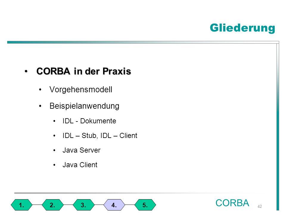 42 CORBA in der PraxisCORBA in der Praxis Vorgehensmodell Beispielanwendung IDL - Dokumente IDL – Stub, IDL – Client Java Server Java Client Gliederung 1.4.3.2.5.