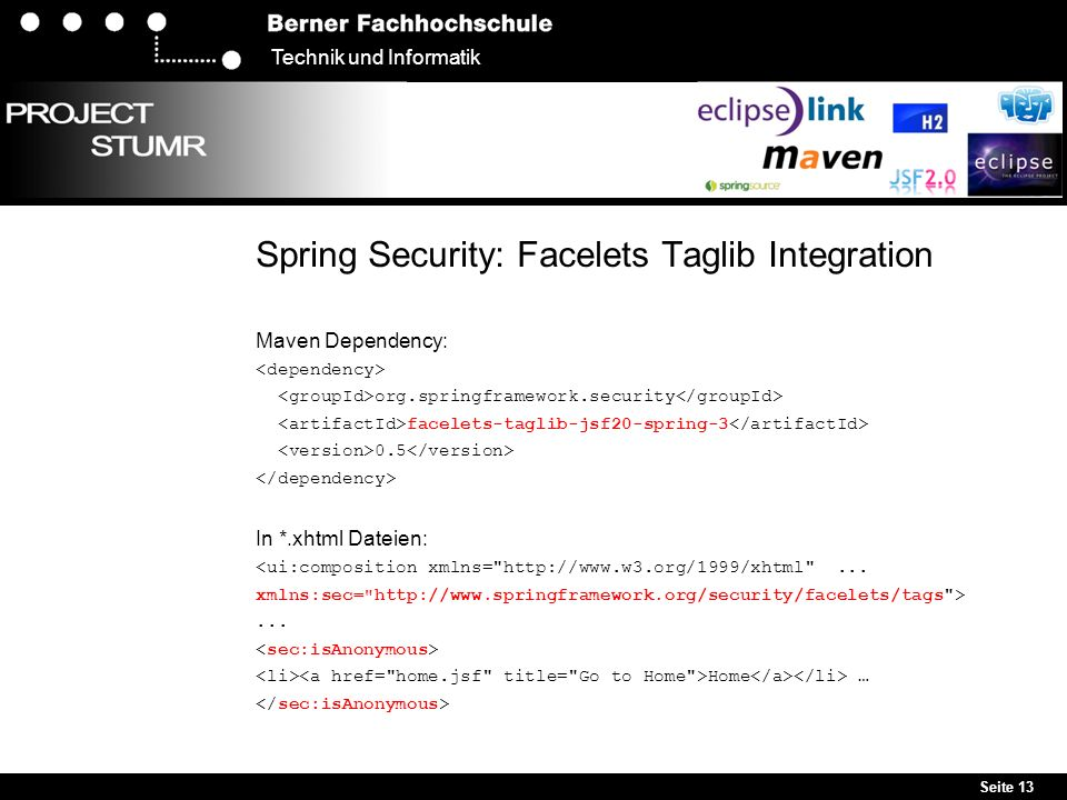Seite 13 Technik und Informatik Spring Security: Facelets Taglib Integration Maven Dependency: org.springframework.security facelets-taglib-jsf20-spring-3 0.5 In *.xhtml Dateien: <ui:composition xmlns= http://www.w3.org/1999/xhtml ...