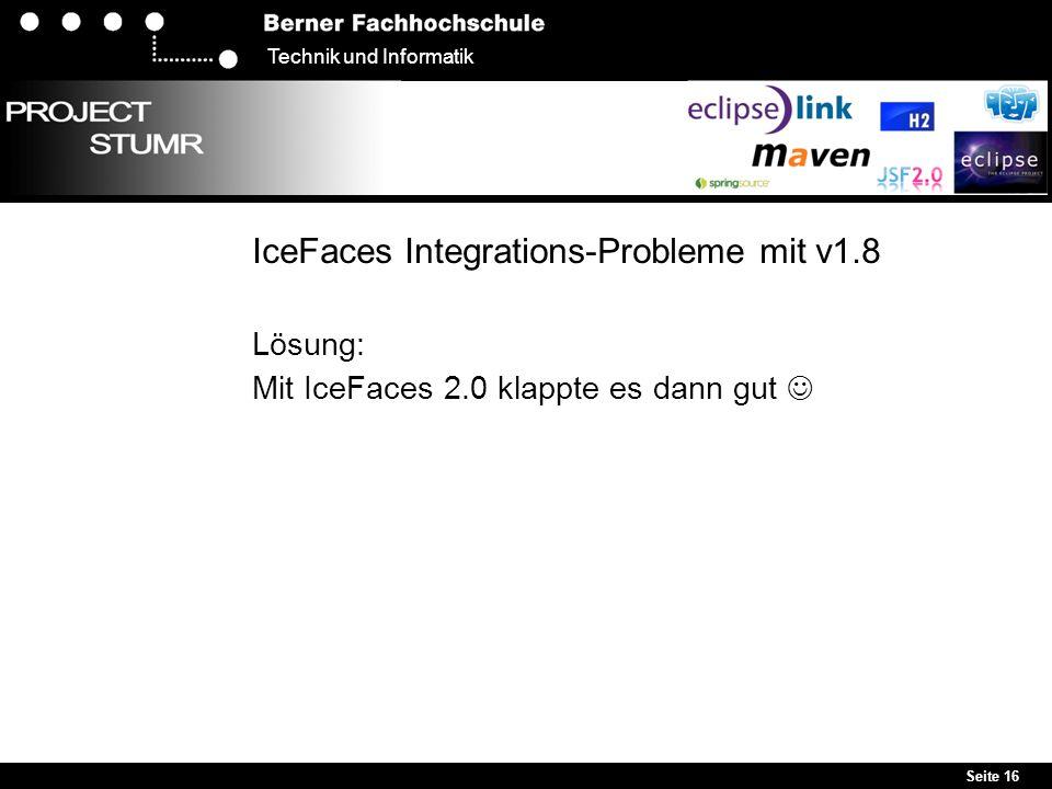 Seite 16 Technik und Informatik IceFaces Integrations-Probleme mit v1.8 Lösung: Mit IceFaces 2.0 klappte es dann gut