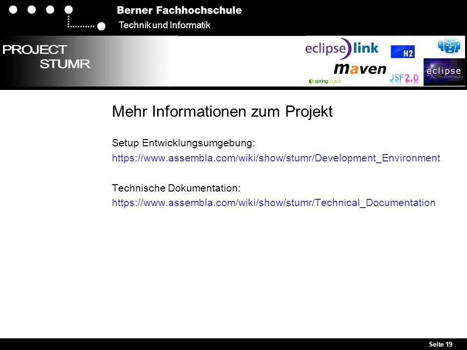 Seite 19 Technik und Informatik Mehr Informationen zum Projekt Setup Entwicklungsumgebung: https://www.assembla.com/wiki/show/stumr/Development_Environment Technische Dokumentation: https://www.assembla.com/wiki/show/stumr/Technical_Documentation
