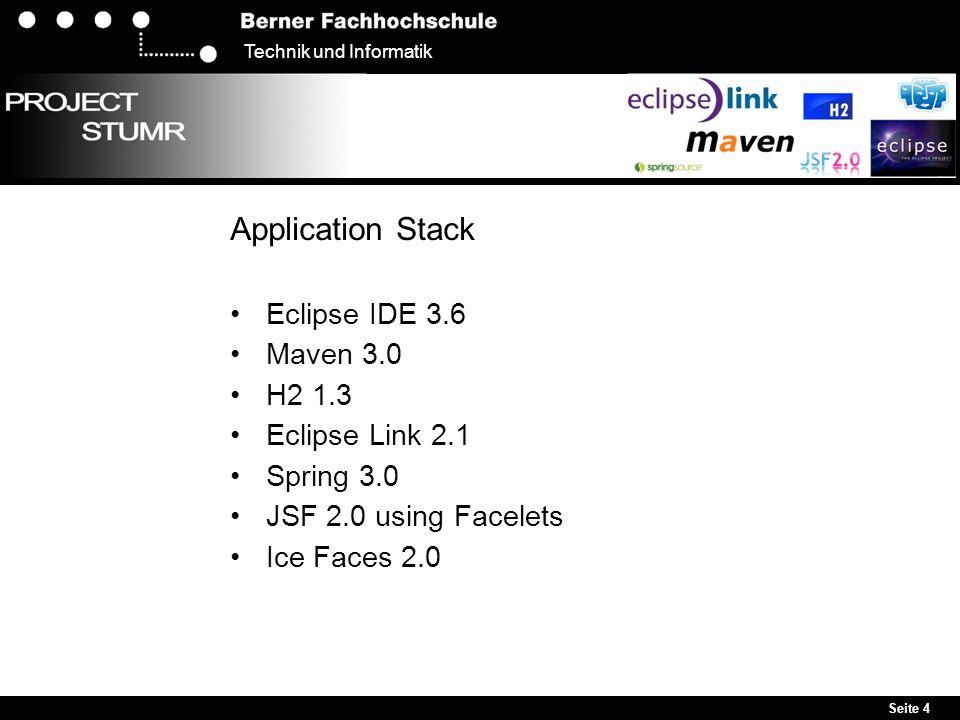 Seite 4 Technik und Informatik Application Stack Eclipse IDE 3.6 Maven 3.0 H2 1.3 Eclipse Link 2.1 Spring 3.0 JSF 2.0 using Facelets Ice Faces 2.0