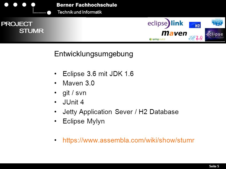 Seite 5 Technik und Informatik Entwicklungsumgebung Eclipse 3.6 mit JDK 1.6 Maven 3.0 git / svn JUnit 4 Jetty Application Sever / H2 Database Eclipse Mylyn