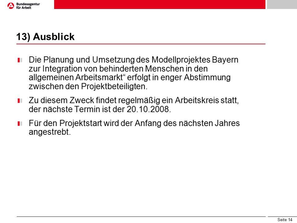 Seite 14 13) Ausblick Die Planung und Umsetzung des Modellprojektes Bayern zur Integration von behinderten Menschen in den allgemeinen Arbeitsmarkt erfolgt in enger Abstimmung zwischen den Projektbeteiligten.