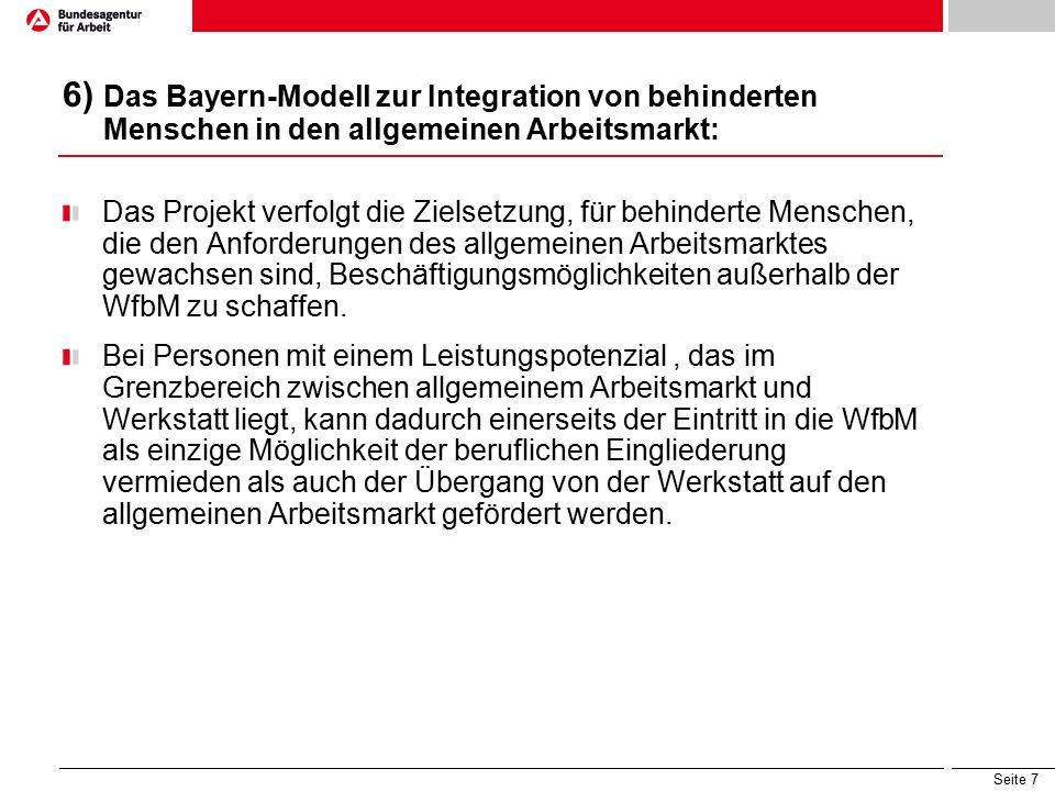 Seite 7 6) Das Bayern-Modell zur Integration von behinderten Menschen in den allgemeinen Arbeitsmarkt: Das Projekt verfolgt die Zielsetzung, für behinderte Menschen, die den Anforderungen des allgemeinen Arbeitsmarktes gewachsen sind, Beschäftigungsmöglichkeiten außerhalb der WfbM zu schaffen.