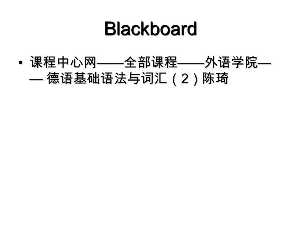 Blackboard 课程中心网 —— 全部课程 —— 外语学院 — — 德语基础语法与词汇( 2 )陈琦 课程中心网 —— 全部课程 —— 外语学院 — — 德语基础语法与词汇( 2 )陈琦